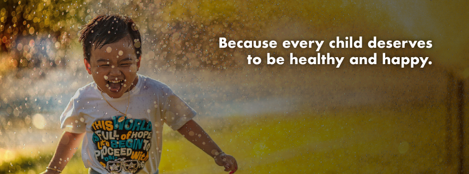 Because every child deserves to be healthy and happy.